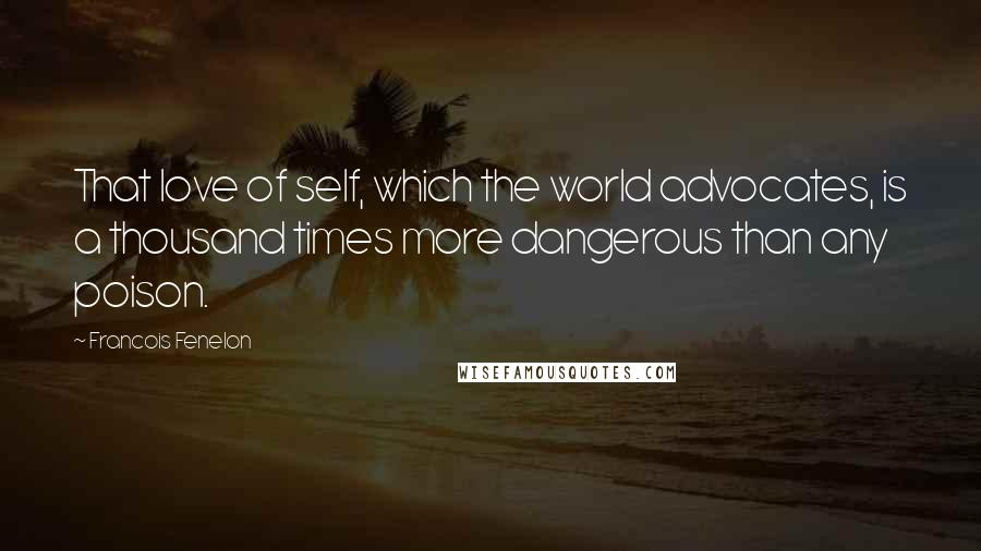 Francois Fenelon quotes: That love of self, which the world advocates, is a thousand times more dangerous than any poison.
