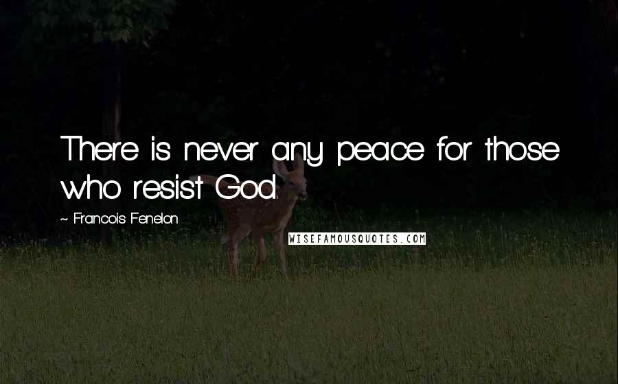 Francois Fenelon quotes: There is never any peace for those who resist God.