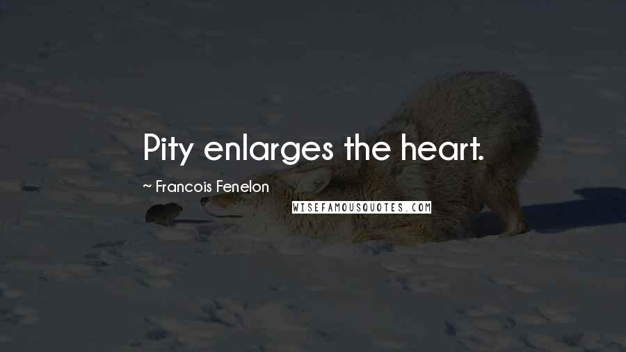 Francois Fenelon quotes: Pity enlarges the heart.