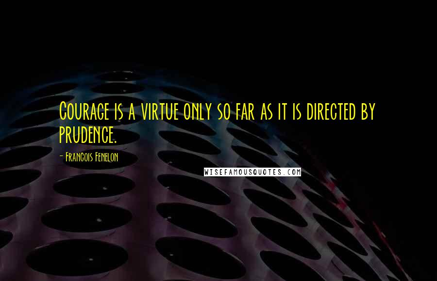 Francois Fenelon quotes: Courage is a virtue only so far as it is directed by prudence.