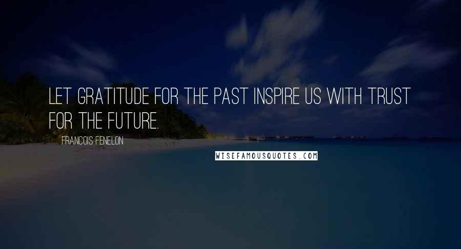 Francois Fenelon quotes: Let gratitude for the past inspire us with trust for the future.