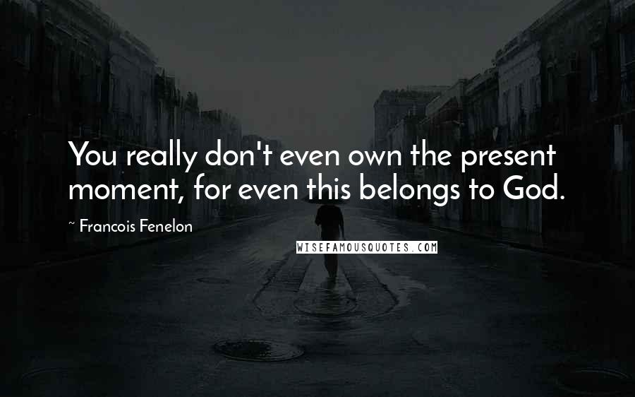 Francois Fenelon quotes: You really don't even own the present moment, for even this belongs to God.