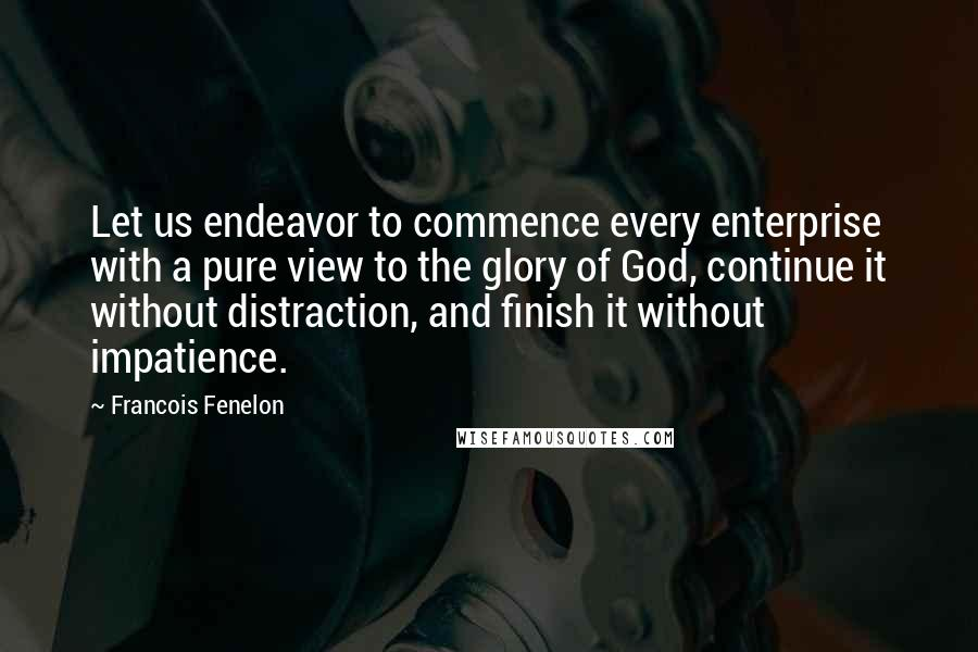 Francois Fenelon quotes: Let us endeavor to commence every enterprise with a pure view to the glory of God, continue it without distraction, and finish it without impatience.