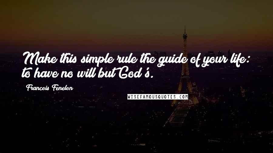 Francois Fenelon quotes: Make this simple rule the guide of your life: to have no will but God's.