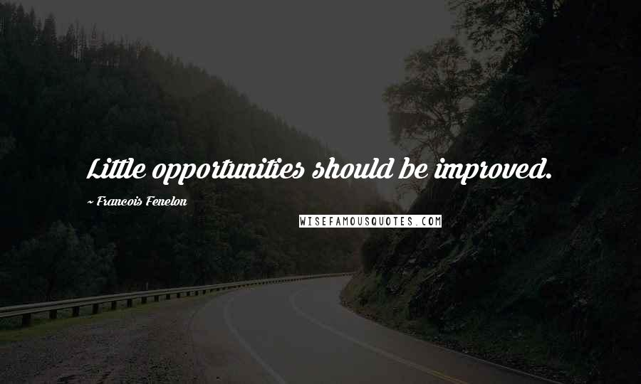 Francois Fenelon quotes: Little opportunities should be improved.