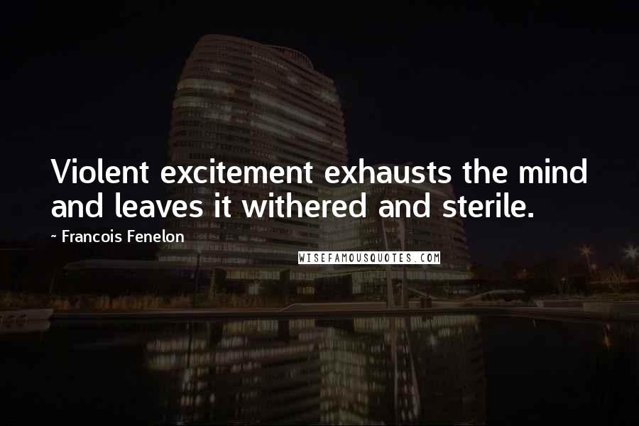 Francois Fenelon quotes: Violent excitement exhausts the mind and leaves it withered and sterile.