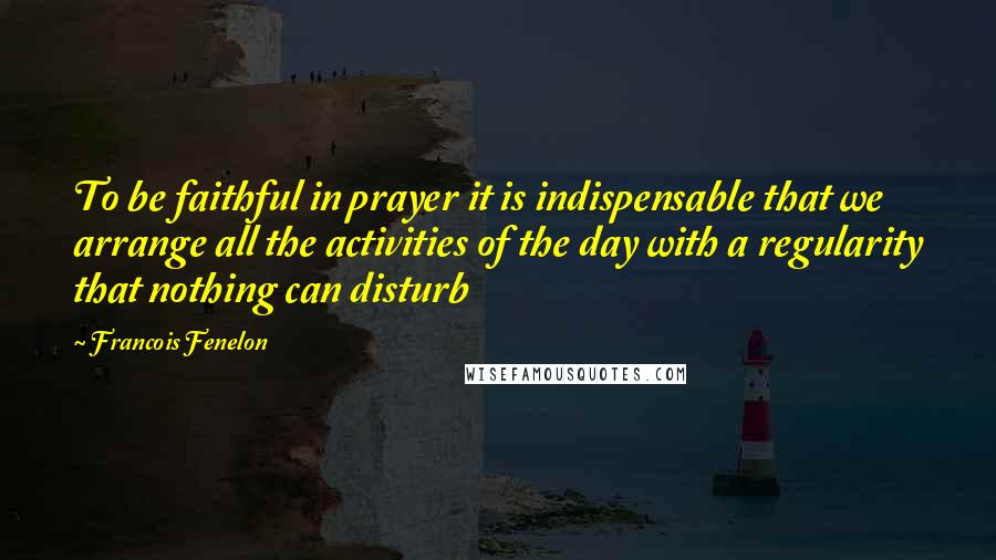 Francois Fenelon quotes: To be faithful in prayer it is indispensable that we arrange all the activities of the day with a regularity that nothing can disturb