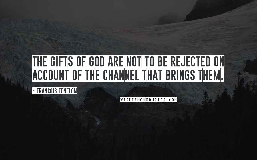 Francois Fenelon quotes: The gifts of God are not to be rejected on account of the channel that brings them.