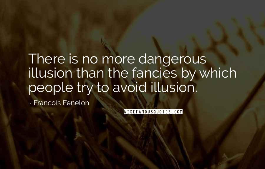 Francois Fenelon quotes: There is no more dangerous illusion than the fancies by which people try to avoid illusion.