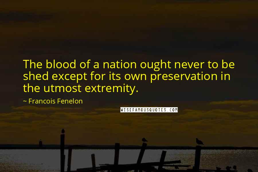 Francois Fenelon quotes: The blood of a nation ought never to be shed except for its own preservation in the utmost extremity.