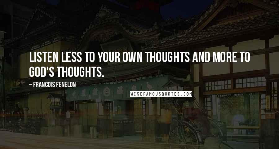 Francois Fenelon quotes: Listen less to your own thoughts and more to God's thoughts.