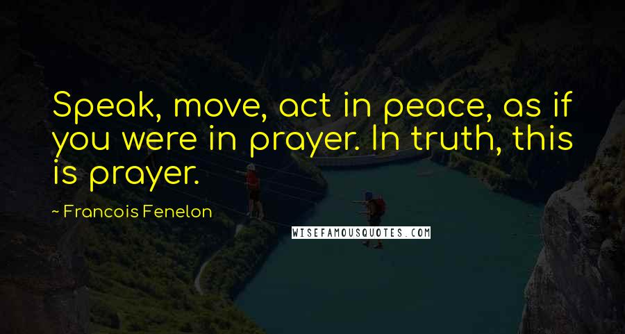 Francois Fenelon quotes: Speak, move, act in peace, as if you were in prayer. In truth, this is prayer.