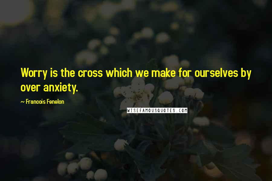 Francois Fenelon quotes: Worry is the cross which we make for ourselves by over anxiety.