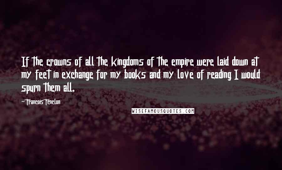 Francois Fenelon quotes: If the crowns of all the kingdoms of the empire were laid down at my feet in exchange for my books and my love of reading I would spurn them