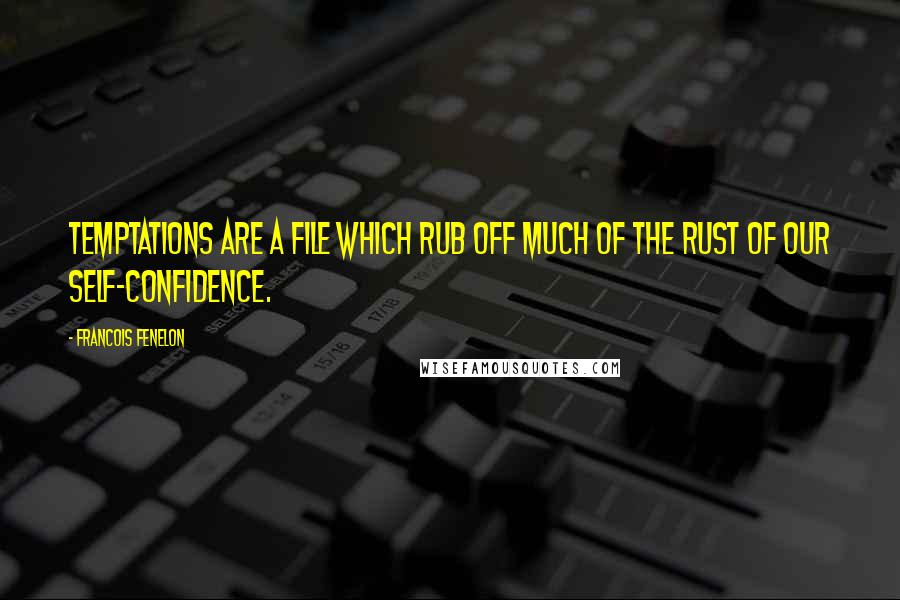 Francois Fenelon quotes: Temptations are a file which rub off much of the rust of our self-confidence.