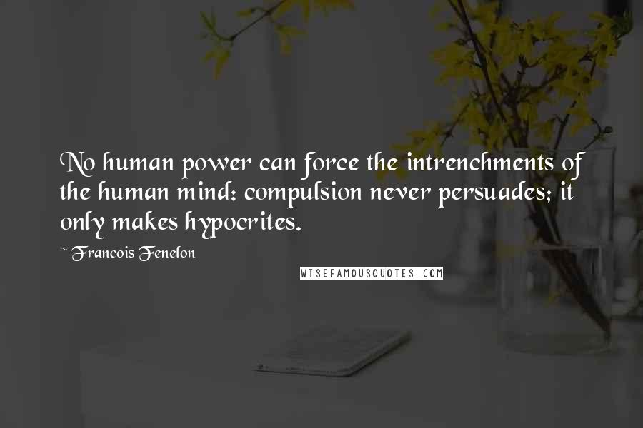 Francois Fenelon quotes: No human power can force the intrenchments of the human mind: compulsion never persuades; it only makes hypocrites.