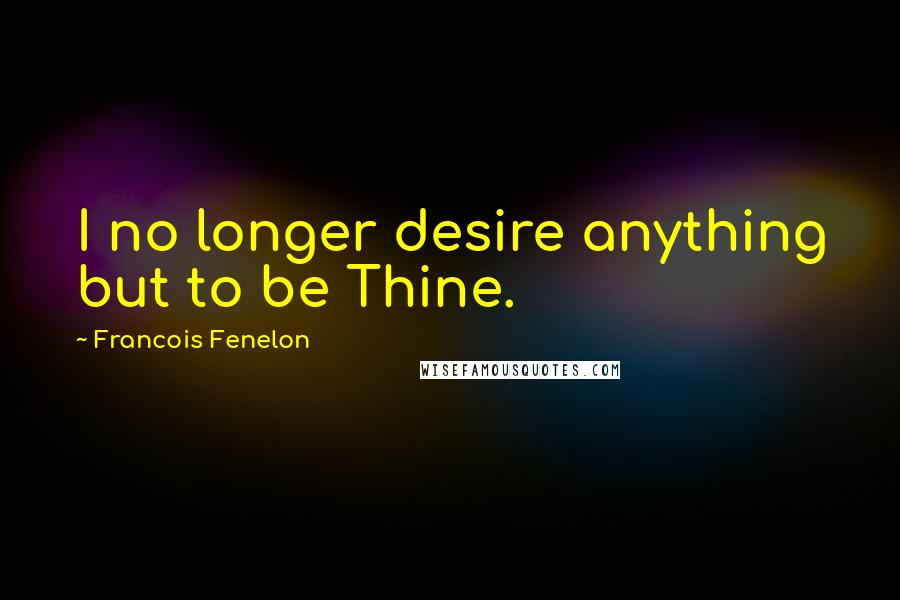 Francois Fenelon quotes: I no longer desire anything but to be Thine.