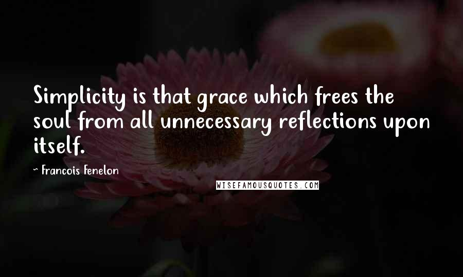 Francois Fenelon quotes: Simplicity is that grace which frees the soul from all unnecessary reflections upon itself.