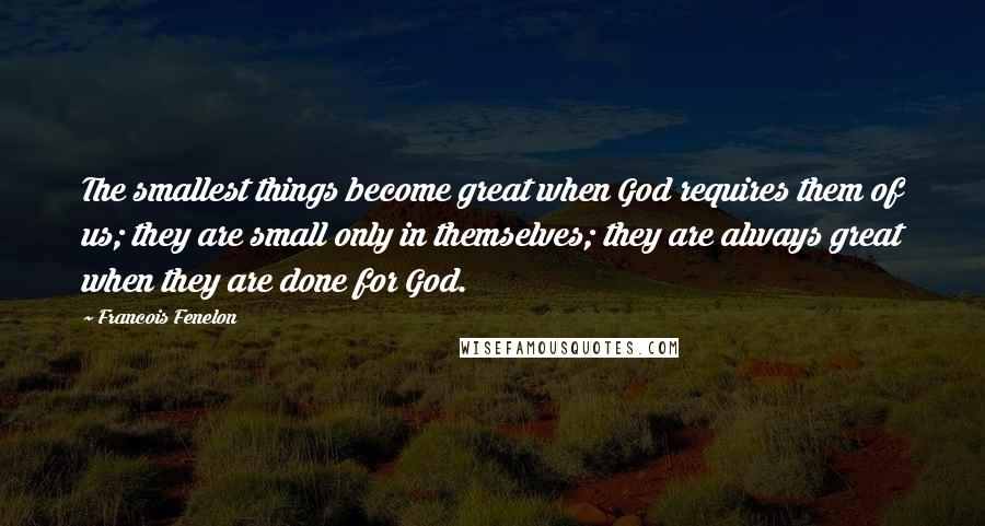 Francois Fenelon quotes: The smallest things become great when God requires them of us; they are small only in themselves; they are always great when they are done for God.