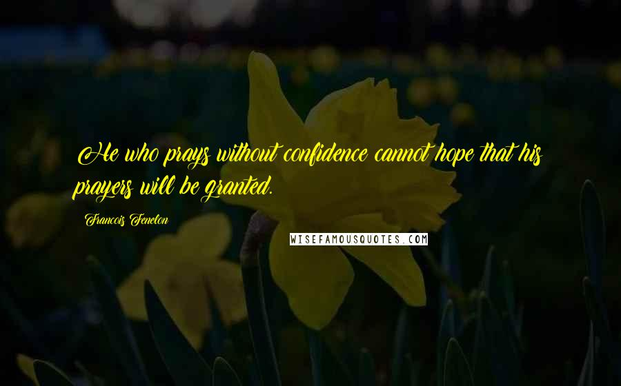 Francois Fenelon quotes: He who prays without confidence cannot hope that his prayers will be granted.