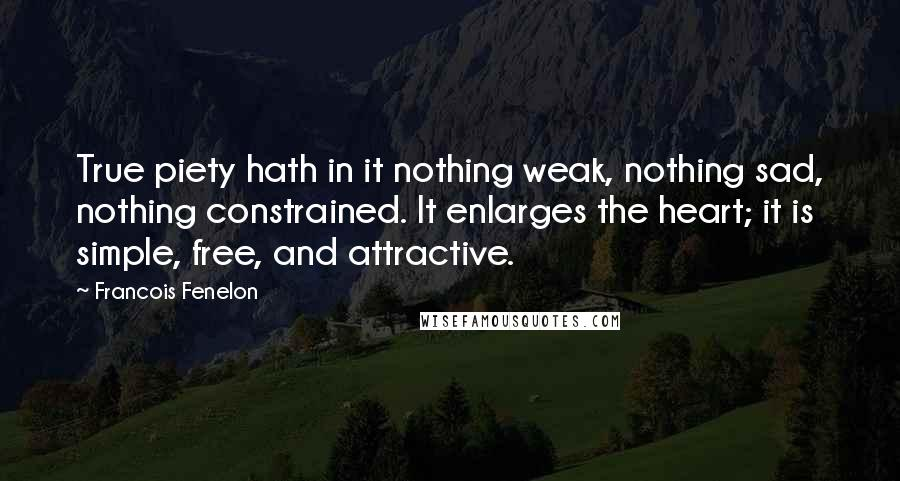 Francois Fenelon quotes: True piety hath in it nothing weak, nothing sad, nothing constrained. It enlarges the heart; it is simple, free, and attractive.