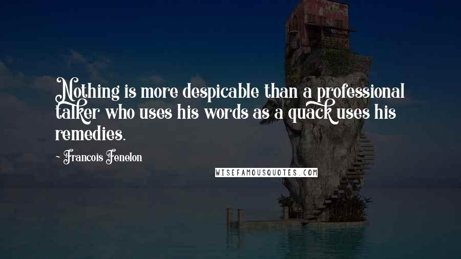 Francois Fenelon quotes: Nothing is more despicable than a professional talker who uses his words as a quack uses his remedies.