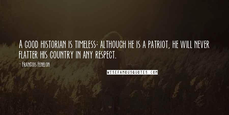 Francois Fenelon quotes: A good historian is timeless; although he is a patriot, he will never flatter his country in any respect.
