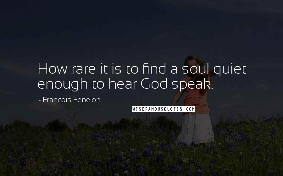 Francois Fenelon quotes: How rare it is to find a soul quiet enough to hear God speak.