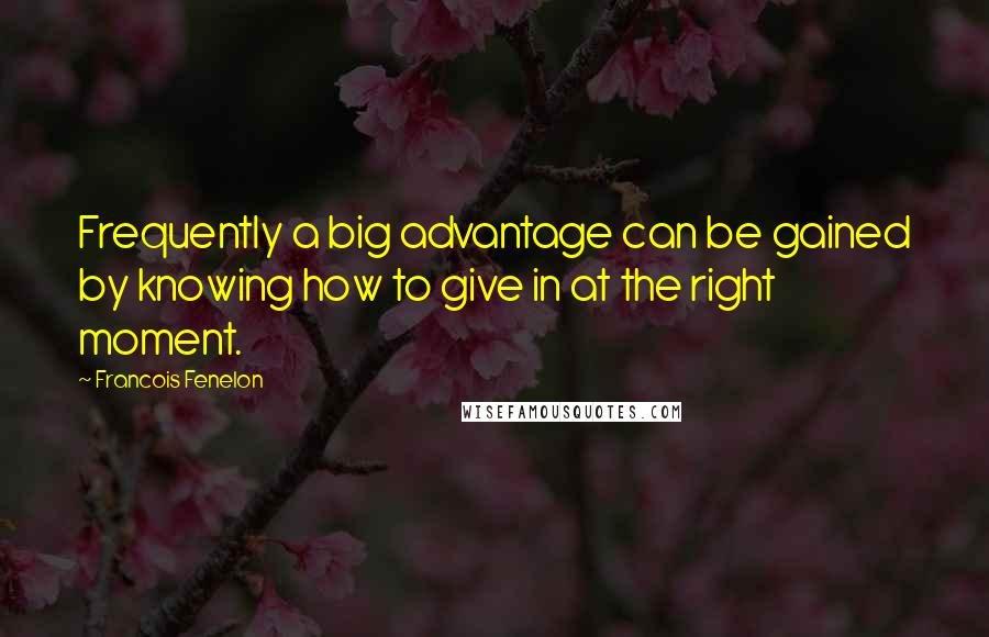 Francois Fenelon quotes: Frequently a big advantage can be gained by knowing how to give in at the right moment.