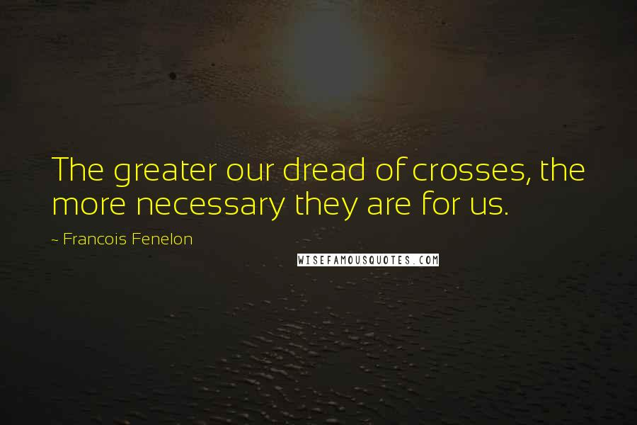 Francois Fenelon quotes: The greater our dread of crosses, the more necessary they are for us.