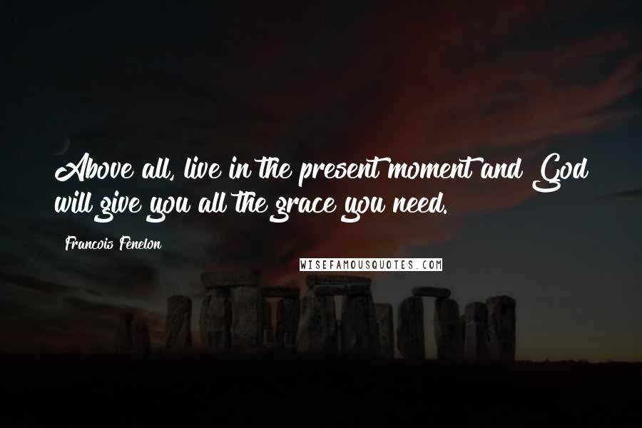 Francois Fenelon quotes: Above all, live in the present moment and God will give you all the grace you need.