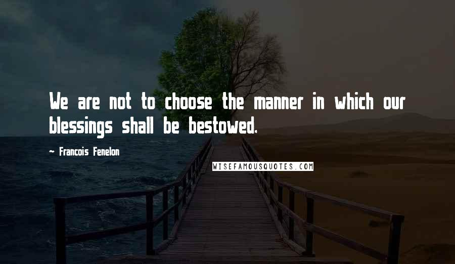 Francois Fenelon quotes: We are not to choose the manner in which our blessings shall be bestowed.