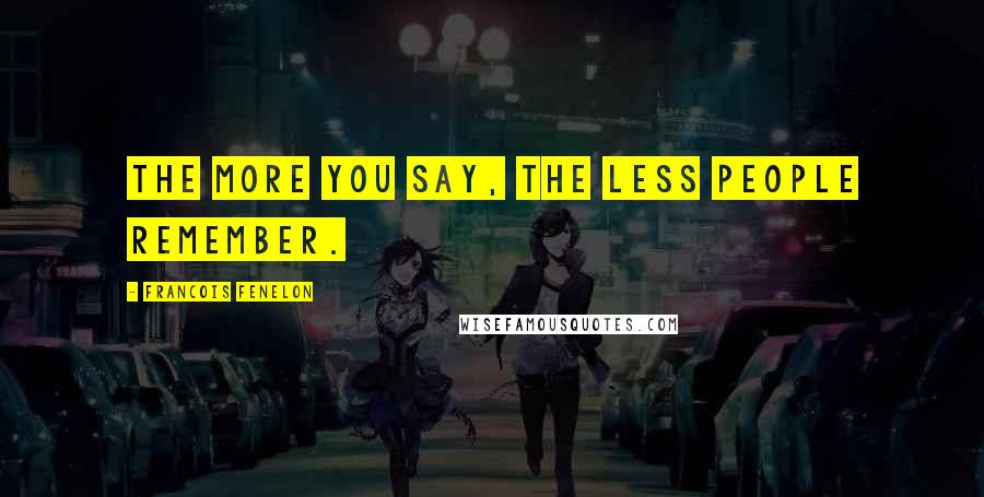 Francois Fenelon quotes: The more you say, the less people remember.