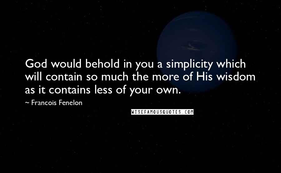 Francois Fenelon quotes: God would behold in you a simplicity which will contain so much the more of His wisdom as it contains less of your own.