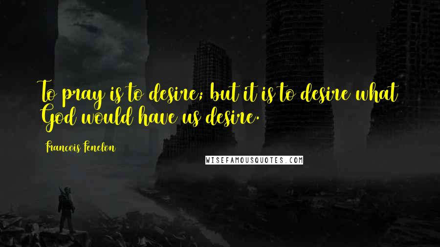 Francois Fenelon quotes: To pray is to desire; but it is to desire what God would have us desire.
