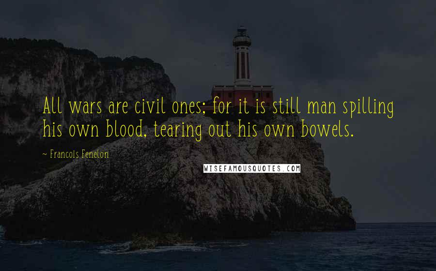 Francois Fenelon quotes: All wars are civil ones; for it is still man spilling his own blood, tearing out his own bowels.