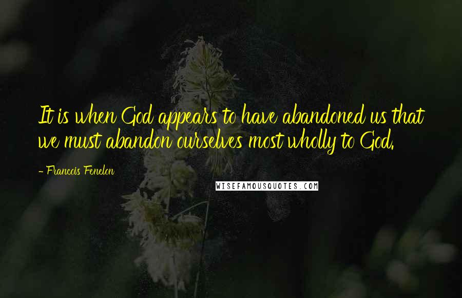 Francois Fenelon quotes: It is when God appears to have abandoned us that we must abandon ourselves most wholly to God.