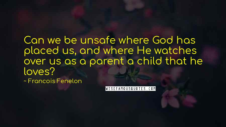 Francois Fenelon quotes: Can we be unsafe where God has placed us, and where He watches over us as a parent a child that he loves?