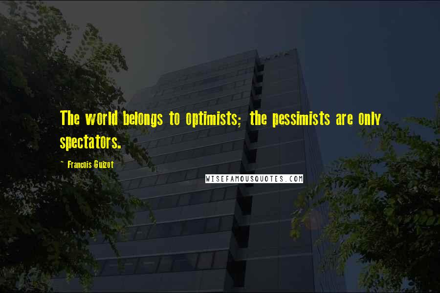 Francois Guizot quotes: The world belongs to optimists; the pessimists are only spectators.