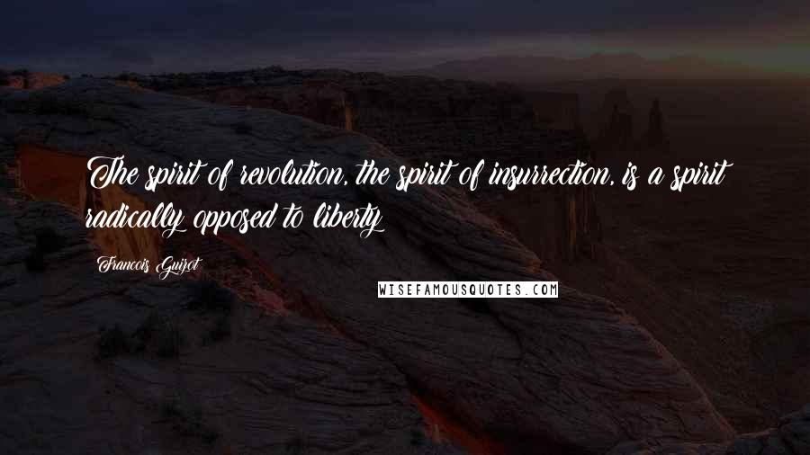 Francois Guizot quotes: The spirit of revolution, the spirit of insurrection, is a spirit radically opposed to liberty