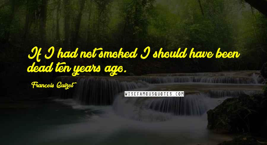Francois Guizot quotes: If I had not smoked I should have been dead ten years ago.