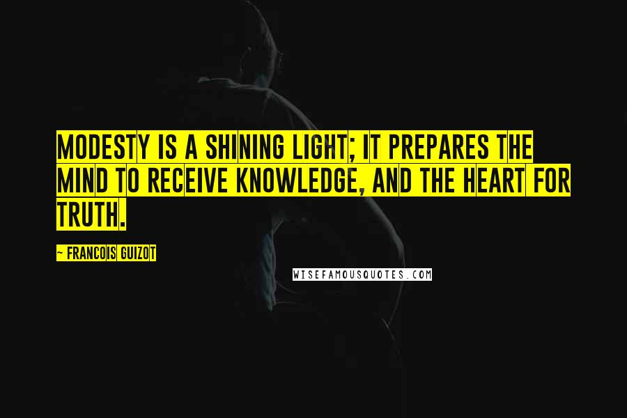 Francois Guizot quotes: Modesty is a shining light; it prepares the mind to receive knowledge, and the heart for truth.