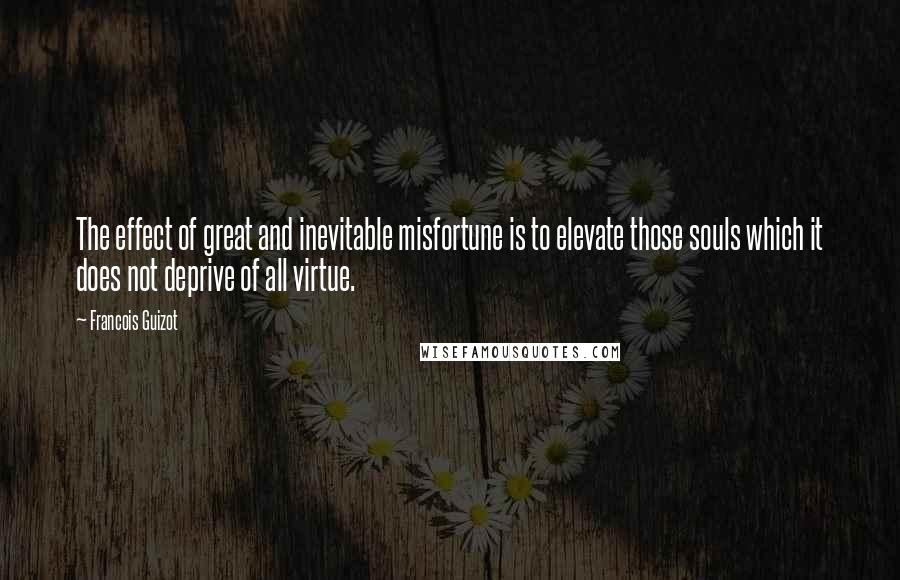 Francois Guizot quotes: The effect of great and inevitable misfortune is to elevate those souls which it does not deprive of all virtue.