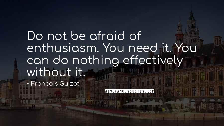 Francois Guizot quotes: Do not be afraid of enthusiasm. You need it. You can do nothing effectively without it.