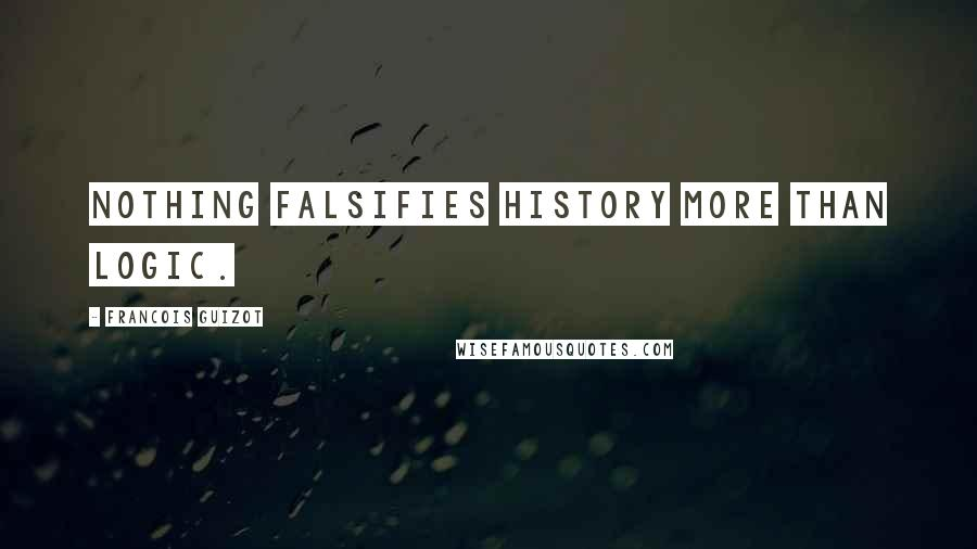 Francois Guizot quotes: Nothing falsifies history more than logic.
