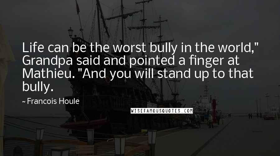 """Francois Houle quotes: Life can be the worst bully in the world,"""" Grandpa said and pointed a finger at Mathieu. """"And you will stand up to that bully."""