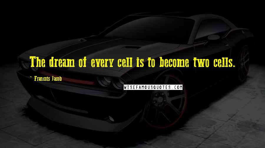 Francois Jacob quotes: The dream of every cell is to become two cells.