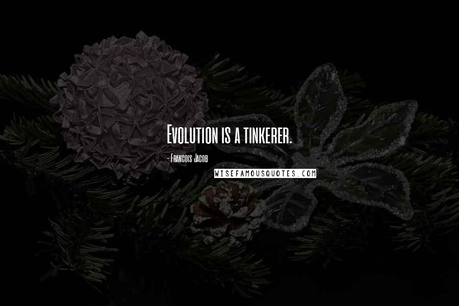 Francois Jacob quotes: Evolution is a tinkerer.