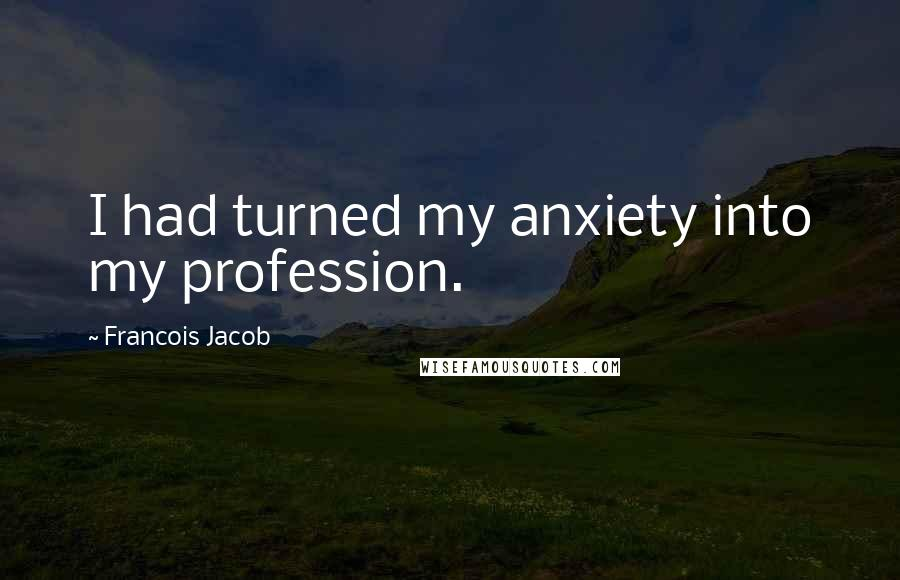 Francois Jacob quotes: I had turned my anxiety into my profession.