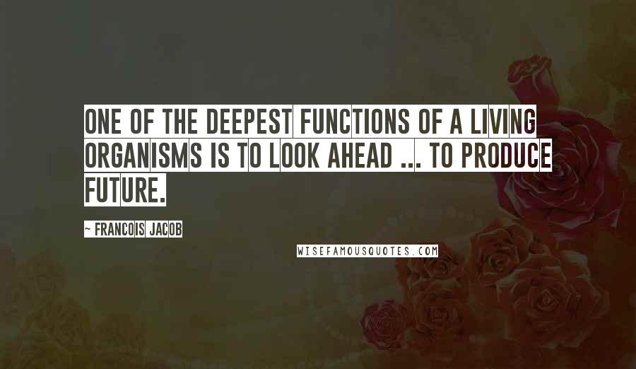Francois Jacob quotes: One of the deepest functions of a living organisms is to look ahead ... to produce future.